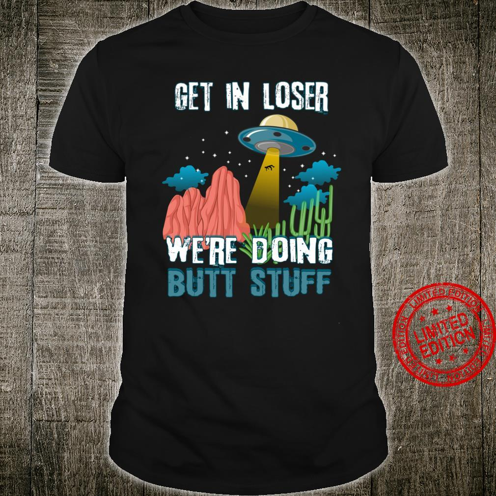 Get In Loser We're Doing Butt Stuff UFO Alien Abduction Shirt